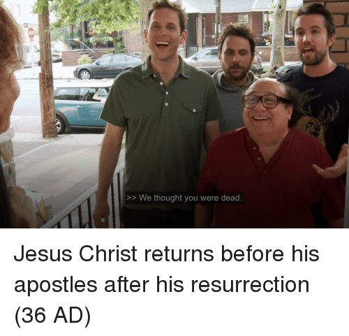 Jesus, Apostles, and Thought: >> We thought you were dead Jesus Christ returns before his apostles after his resurrection (36 AD)