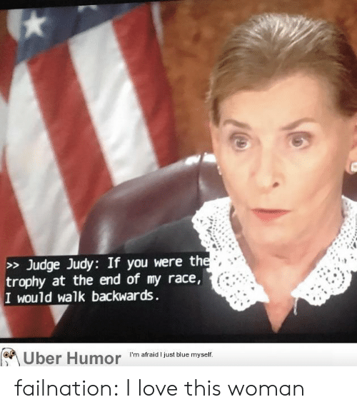 trophy: > Judge Judy: If you were the  trophy at the end of my race,  I would walk backwards  Uber Humor  I'm afraid I just blue myself. failnation:  I love this woman