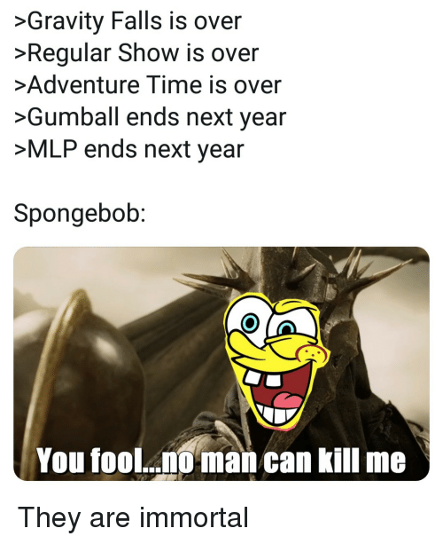 Regular Show: >Gravity Falls is over  Regular Show is over  Adventure Time is over  >Gumball ends next year  >MLP ends next year  Spongebob:  You fool..  man can kill me They are immortal