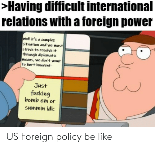policy: >Having difficult international  relations with a foreign power  well it's a complex  situation and we must  strive to resolve it  through diplomatic  mcans, we don't want  to hurt innocent-  Just  fucking  bomb em or  summin idk US Foreign policy be like