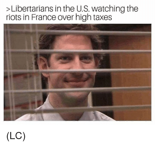 riots: >Libertarians in the U.S. watching the  riots in France over high taxes (LC)