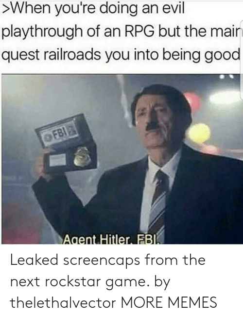 rockstar: >When you're doing an evil  playthrough of an RPG but the mair  quest railroads you into being good  Agent Hitler FB Leaked screencaps from the next rockstar game. by thelethalvector MORE MEMES