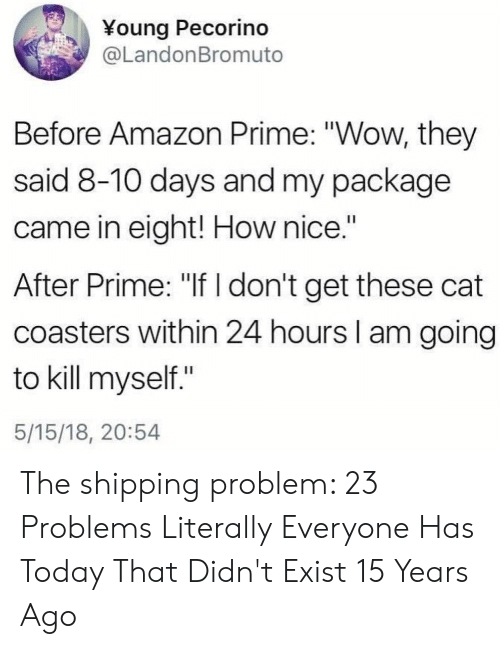 "Amazon, Amazon Prime, and Wow: ¥oung Pecorino  @LandonBromuto  Before Amazon Prime: ""Wow, they  said 8-10 days and my package  came in eight! How nice.""  After Prime: ""If don't get these cat  coasters within 24 hours I am going  to kill myself.""  5/15/18, 20:54 The shipping problem: 23 Problems Literally Everyone Has Today That Didn't Exist 15 Years Ago"