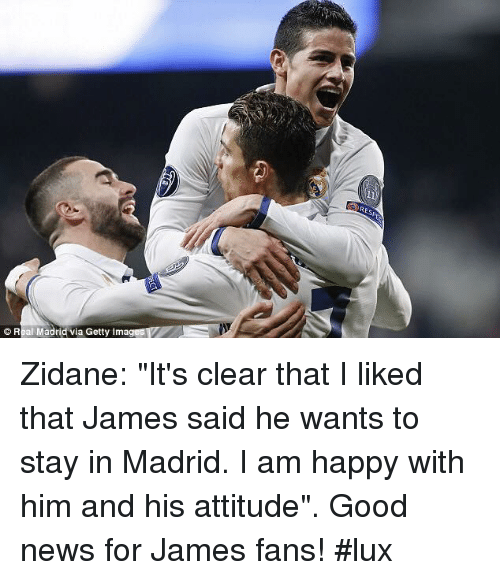 "imags: © Real Madridvia Getty Imag Zidane: ""It's clear that I liked that James said he wants to stay in Madrid. I am happy with him and his attitude"". Good news for James fans! #lux"