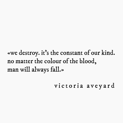 victoria: «we destrov. it's the constant of our kind.  no matter the colour of the blood  man will always fall.»  victoria aveyard