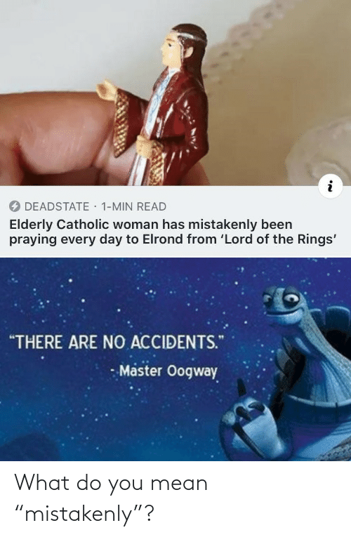 "elderly: · 1-MIN READ  DEADSTATE  Elderly Catholic woman has mistakenly been  praying every day to Elrond from 'Lord of the Rings'  ""THERE ARE NO ACCIDENTS.""  Master Oogway What do you mean ""mistakenly""?"