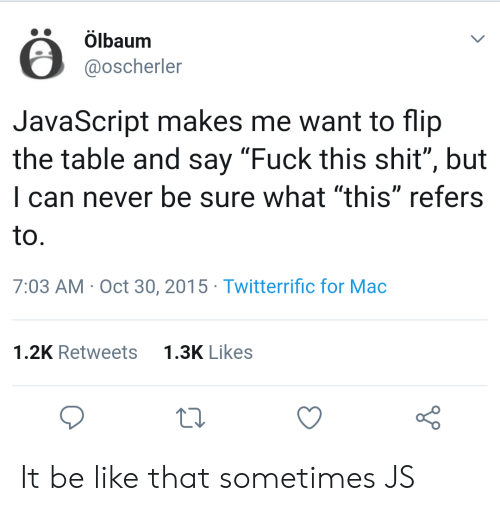 "Be Like, Shit, and Fuck: Ölbaum  @oscherler  JavaScript makes me want to flip  the table and say ""Fuck this shit"", but  I can never be sure what ""this"" refers  to  7:03 AM Oct 30, 2015 Twitterrific for Mac  1.3K Likes  1.2K Retweets It be like that sometimes JS"
