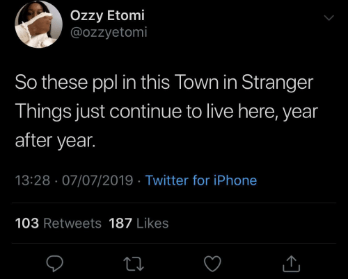 iphone: Özzy Etomi  @ozzyetomi  So these ppl in this Town in Stranger  Things just continue to live here, year  after year.  13:28 · 07/07/2019 · Twitter for iPhone  103 Retweets 187 Likes