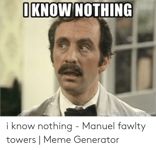 Fawlty: αΚNOW NOΤΗNG  msermratennet i know nothing - Manuel fawlty towers | Meme Generator