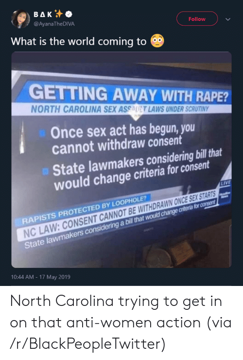 17 May: ΒΔΚ  @AyanaTheDIVA  Follow  What is the world coming to  GETTING AWAY WITH RAPE?  NORTH CAROLINA SEX ASSAUT LAWS UNDER SCRUTINY  Once sex act has begun, you  cannot withdraw consent  State lawmakers considering bill that  would change criteria for consent  LIVE  RAPISTS PROTECTED BY LOOPHOLE?  NC LAW: CONSENT CANNOT BE WITHDRAWN ONCE SEX STARTS  State lawmakers considering a bill that would change criteria for consent  10:44 AM - 17 May 2019 North Carolina trying to get in on that anti-women action (via /r/BlackPeopleTwitter)