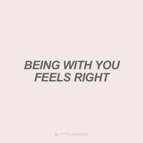 Feels Right: ΒΕING WιΤΗ YOU  FEELS RIGHT  @_TYPELIKEAGIRL