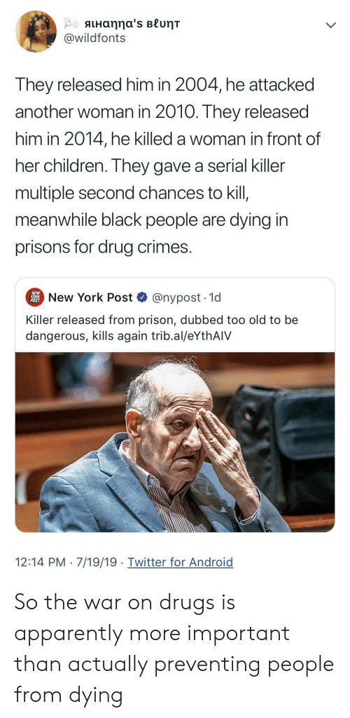 New York Post: β aLHαηη α's Blυητ  @wildfonts  They released him in 2004, he attacked  another woman in 2010. They released  him in 2014, he killed a woman in front of  her children. They gave a serial killer  multiple second chances to kil,  meanwhile black people are dying in  prisons for drug crimes.  NEW  New York Post  @nypost 1d  POST  Killer released from prison, dubbed too old to be  dangerous, kills again trib.al/eYthAIV  12:14 PM 7/19/19 Twitter for Android So the war on drugs is apparently more important than actually preventing people from dying