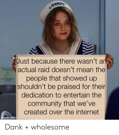 Showed Up: Ано  Just because there wasn't an  actual raid doesn't mean the  people that showed up  shouldn't be praised for their  dedication to entertain the  community that we've  created over the internet  made with mematic Dank + wholesome