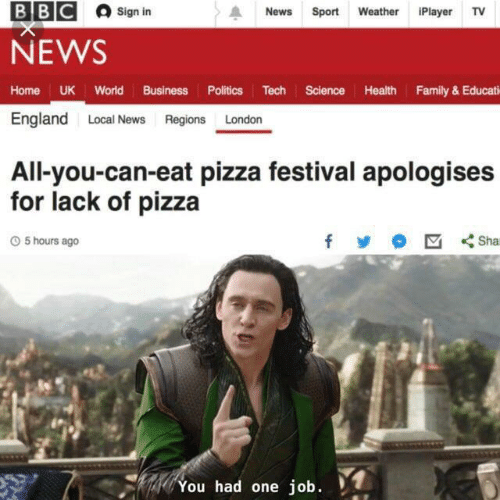 sport: ВВС  Sign in  News  Sport Weather iPlayer TV  NEWS  Home UK World Business Politics Tech Science Health Family& Educati  England Local News Regions London  All-you-can-eat pizza festival apologises  for lack of pizza  Sha  O5 hours ago  You had one job.