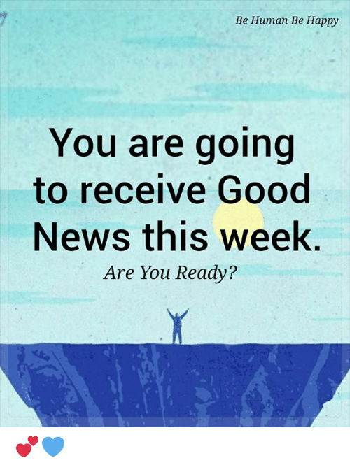 Memes, News, and Good: Ве Нитап Ве Нарру  You are going  to receive Good  News this week.  Are You Ready? 💕💙