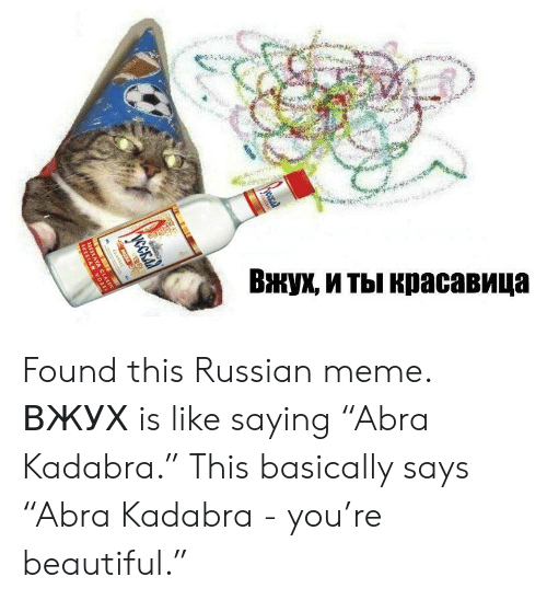 "Russian Meme: Вжух, и ты красавица  ycCEa  CLASSIC  KAYA CLASSIC  IAN VODEA Found this Russian meme. ВЖУХ is like saying ""Abra Kadabra."" This basically says ""Abra Kadabra - you're beautiful."""