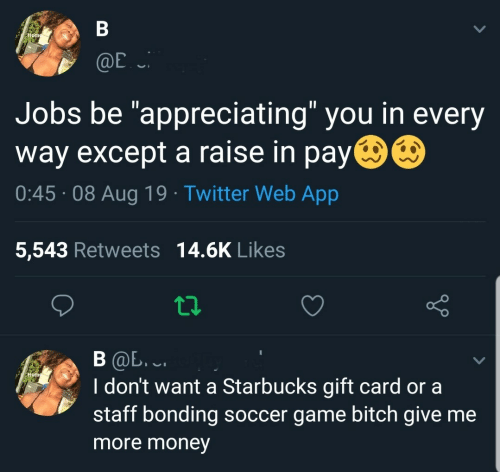 "Bitch, Money, and Soccer: В  Home  @E  Jobs be ""appreciating"" you in every  way except a raise in pay  0:45 08 Aug 19 Twitter Web App  5,543 Retweets 14.6K Likes  В Ф. .  I don't want a Starbucks gift card or a  staff bonding soccer game bitch give me  Hom  more money"