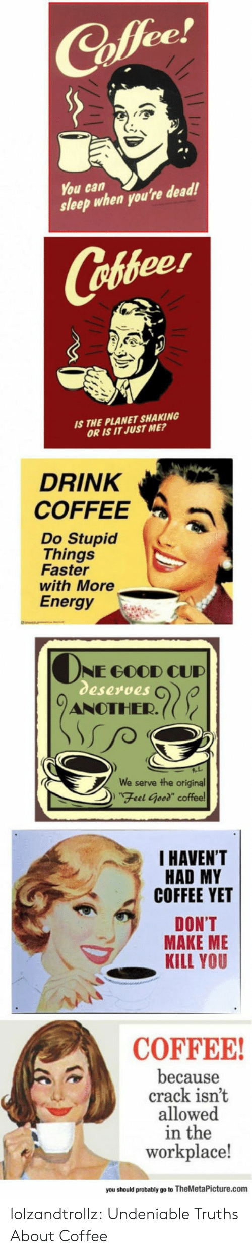 """Is It Just Me: ее  You can  sleep when you're dead!  Cofeer  S THE PLANET SHAKING  OR IS IT JUST ME?  DRINK  COFFEEa  Do Stupid  Things  Faster  with More  Energy  NE GOOD CUD  eserves  ANOTHER.((  serve the original  DFeel Geed"""" coffee  We  I HAVEN'T  HAD MY  COFFEE YET  DON'T  MAKE ME  KILL YOU  COFFEE  because  crack isnt  allowed  in the  workplace!  you should probably go to TheMetaPicture.com lolzandtrollz:  Undeniable Truths About Coffee"""