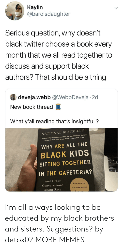 black kids: Кaylin  @barolsdaughter  Serious question, why doesn't  black twitter choose a book every  month that we all read together to  discuss and support black  authors? That should be a thing  deveja.webb @WebbDeveja 2d  New book thread  What y'all reading that's insightful?  NATIONAL BESTSELLER  An unusually sensitive work about the racial barriers that still  divide us in so many areas of life. Jonathan Kozol  WHY ARE ALL THE  BLACK KIDS  SITTING TOGETHER  IN THE CAFETERIA?  And Other  TWENTIETH  Conversations  ANNIVERSARY  About Race  EDITION I'm all always looking to be educated by my black brothers and sisters. Suggestions? by detox02 MORE MEMES