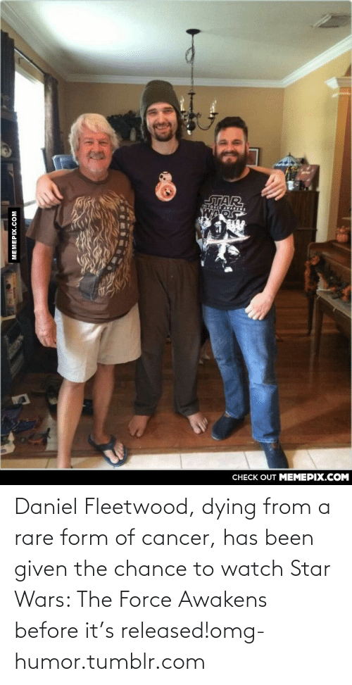 128i: ЛAR  CНECK OUT MЕМЕРIХ.COM  MEMEPIX.COM Daniel Fleetwood, dying from a rare form of cancer, has been given the chance to watch Star Wars: The Force Awakens before it's released!omg-humor.tumblr.com
