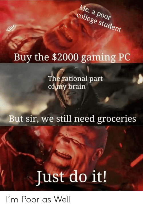 gaming pc: Ме, а роor  college student  Buy the $2000 gaming PC  The rational part  of my brain  But sir, we still need groceries  Just do it! I'm Poor as Well