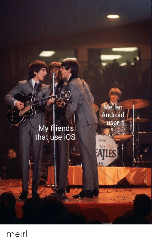 Android, Friends, and MeIRL: Ме, an  Android  user  My friends  that use iOS  Lastaly  THE  FATLES meirl