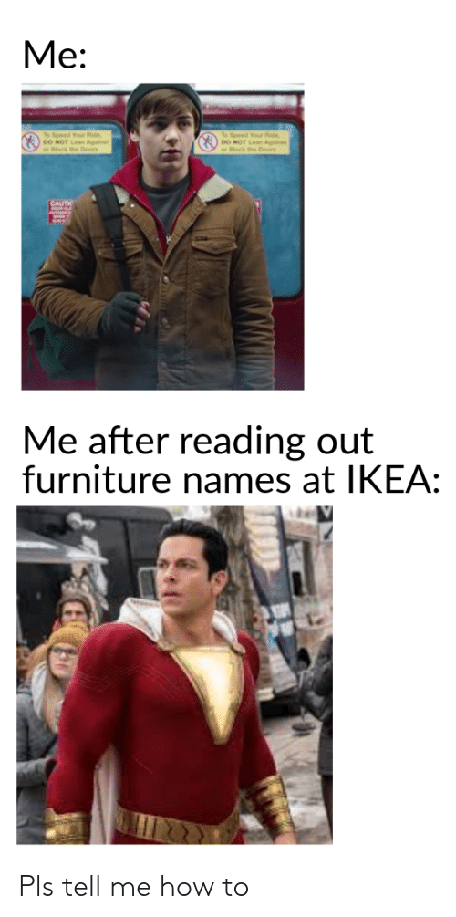 Ikea, Furniture, and How To: Ме:  To Speed Your Ride  DO  To Speed Your d  OO oors  nst  Pors  nst  CAUTI  Me after reading out  furniture names at IKEA: Pls tell me how to