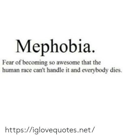 Awesome, Fear, and Race: Мephobia.  Fear of becoming so awesome that the  human race can't handle it and everybody dies. https://iglovequotes.net/