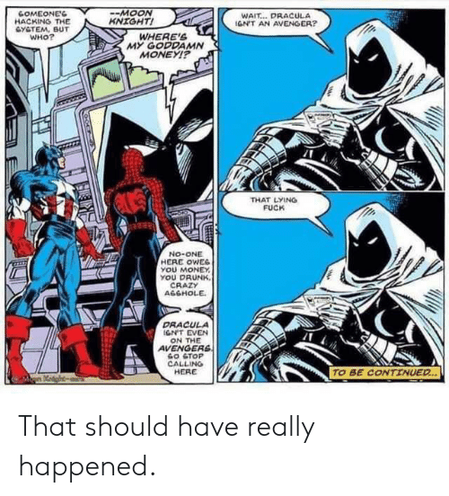 avenger: -МOON  KNIGHT!  WAIT... DRACULA  IGN'T AN AVENGER?  GOMEONE'S  HACKING THE  GYSTEM, BUT  wнO?  WHERE'S  MY GODDAMN  MONEY!?  THAT LYING  FUCK  No-ONE  HERE OWES  YOU MONEY  YOU DRUNK  CRAZY  AGGHOLE  DRACULA  1GN'T EVEN  ON THE  AVENGERS  GO ETOP  CALLING  HERE  TO BE CONTINUED That should have really happened.