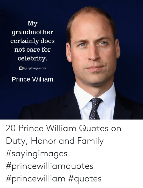 Family, Prince, and Quotes: Мy  grandmother  certainly does  not care for  celebrity.  SayingImages.com  Prince William 20 Prince William Quotes on Duty, Honor and Family #sayingimages #princewilliamquotes #princewilliam #quotes