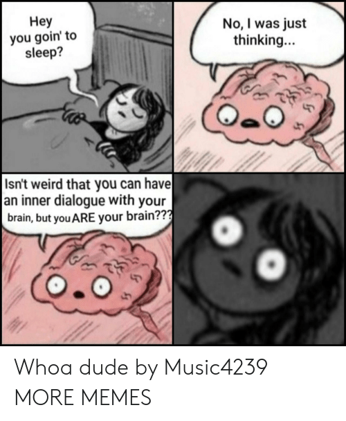 Goin: Неу  you goin' to  sleep?  No, I was just  thinking...  Isn't weird that you can have  an inner dialogue with your  brain, but you ARE your brain??? Whoa dude by Music4239 MORE MEMES