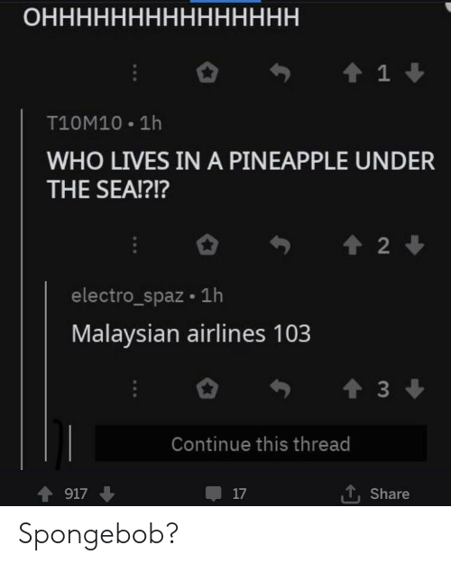 SpongeBob, Pineapple, and Who: ОННННННННННННННН  1  T10M10 1h  WHO LIVES IN A PINEAPPLE UNDER  THE SEA!?!?  2  electro_spaz 1h  Malaysian airlines 103  t3  Continue this thread  917  17  Share Spongebob?