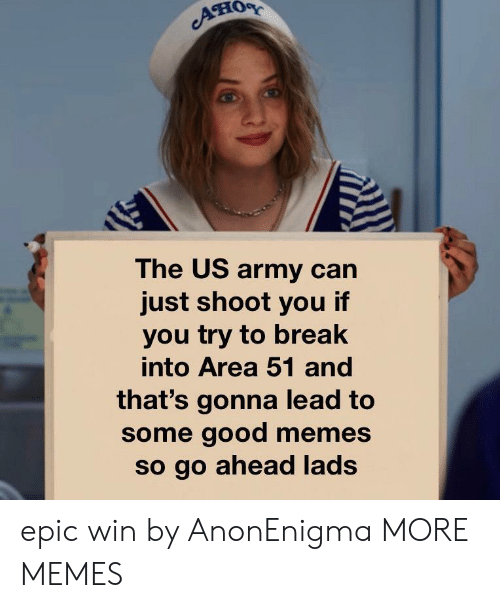 us army: он  The US army can  just shoot you if  you try to break  into Area 51 and  that's gonna lead to  some good memes  so go ahead lads epic win by AnonEnigma MORE MEMES