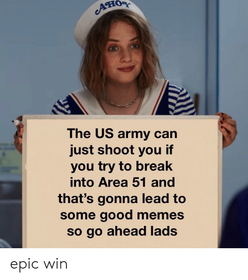 us army: он  The US army can  just shoot you if  you try to break  into Area 51 and  that's gonna lead to  some good memes  so go ahead lads epic win