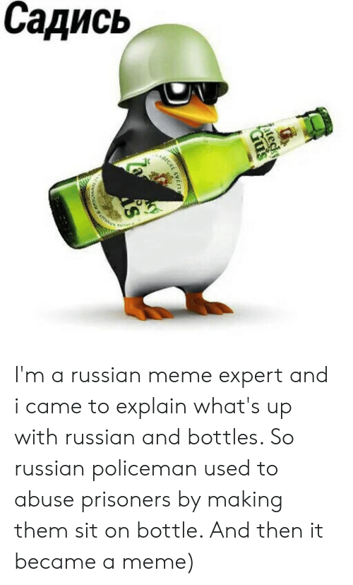 Russian Meme: Садись  ateck  Gus I'm a russian meme expert and i came to explain what's up with russian and bottles. So russian policeman used to abuse prisoners by making them sit on bottle. And then it became a meme)