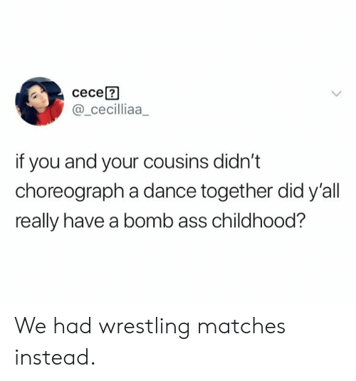Wrestling: сесе?  @_cecilliaa  if you and your cousins didn't  choreograph a dance together did y'all  really have a bomb ass childhood? We had wrestling matches instead.