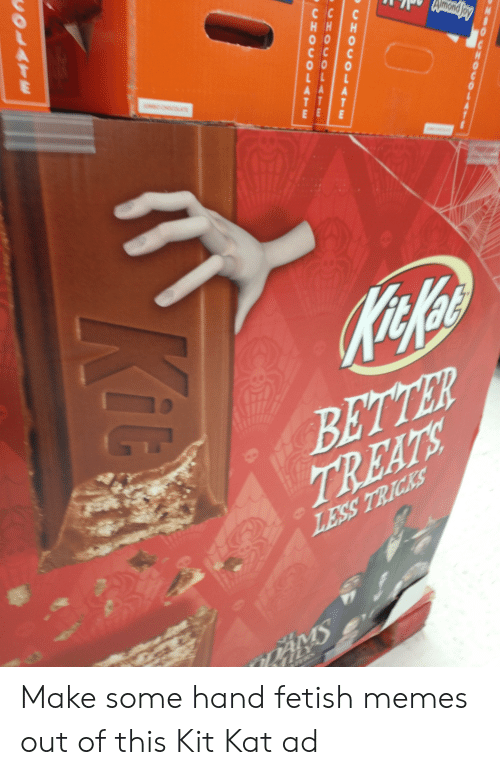 Hand Fetish: с с  Кnday  с с  AMBO CHOCOLTE  AA  T T  E Е  KitcKa  BETTER  TREATS  LESS TRICKS  DAMS  LY  MOOCHOS  CHOCOLATE  CHOCOLATE  vOLATE Make some hand fetish memes out of this Kit Kat ad