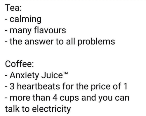 "heartbeats: Теа:  -calming  -many flavours  -the answer to all problems  Coffee:  - Anxiety Juice""  - 3 heartbeats for the price of 1  - more than 4 cups and you can  talk to electricity  TM"