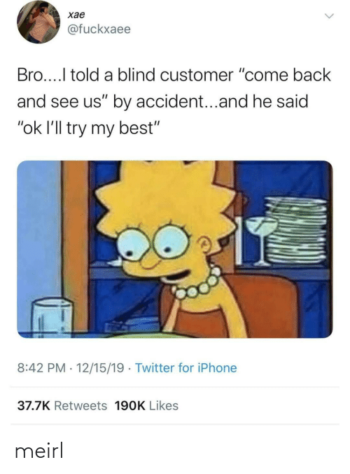 "blind: хае  @fuckxaee  Bro...I told a blind customer ""come back  and see us"" by accident...and he said  ""ok l'll try my best""  8:42 PM · 12/15/19 · Twitter for iPhone  37.7K Retweets 190K Likes meirl"