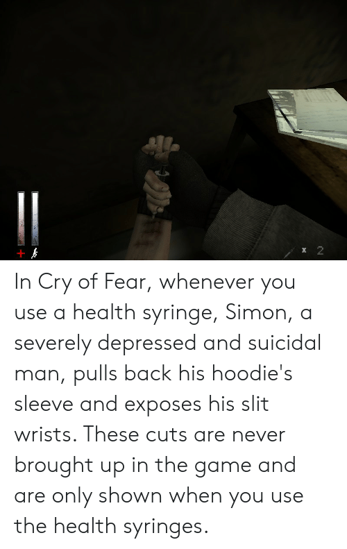 The Game, Game, and Fear: х 2 In Cry of Fear, whenever you use a health syringe, Simon, a severely depressed and suicidal man, pulls back his hoodie's sleeve and exposes his slit wrists. These cuts are never brought up in the game and are only shown when you use the health syringes.