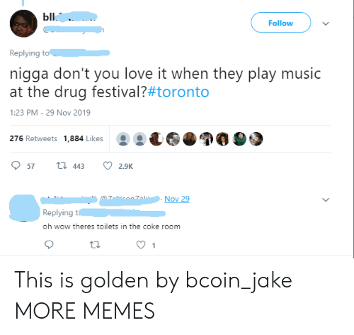 Dank, Love, and Memes: Ыl.  Follow  Replying to  nigga don't you love it when they play music  at the drug festival?#toronto  1:23 PM - 29 Nov 2019  276 Retweets 1,884 Likes  t 443  57  2.9K  Nov 29  Replying t  oh wow theres toilets in the coke room  1 This is golden by bcoin_jake MORE MEMES
