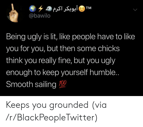 grounded: أبوبکر)اکرم  TM  @bawilo  Being ugly is lit, like people have to like  you for you, but then some chicks  think you really fine, but you ugly  enough to keep yourself humble..  Smooth sailing 00 Keeps you grounded (via /r/BlackPeopleTwitter)