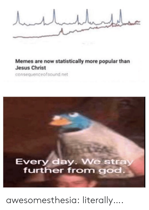 God, Jesus, and Memes: مالباللبليار  Memes are now statistically more popular than  Jesus Christ  consequenceofsound net  Every day. We stray  further from god. awesomesthesia:  literally….