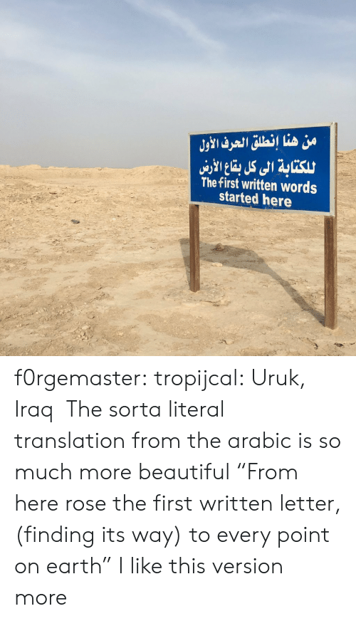 """Beautiful, Tumblr, and Blog: من هنا إنطلق الحرف الأول  للكتابة الى كل با الاري  The first written words  started here f0rgemaster:  tropijcal: Uruk, Iraq  The sorta literal translation from the arabic is so much more beautiful """"From here rose the first written letter, (finding its way) to every point on earth"""" I like this version more"""