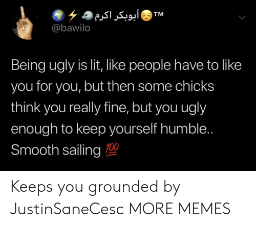 Dank, Lit, and Memes: ۶ ۵ أبوبکر اکرم  @bawilo  TM  Being ugly is lit, like people have to like  you for you, but then some chicks  think you really fine, but you ugly  enough to keep yourself humble..  Smooth sailing 0 Keeps you grounded by JustinSaneCesc MORE MEMES