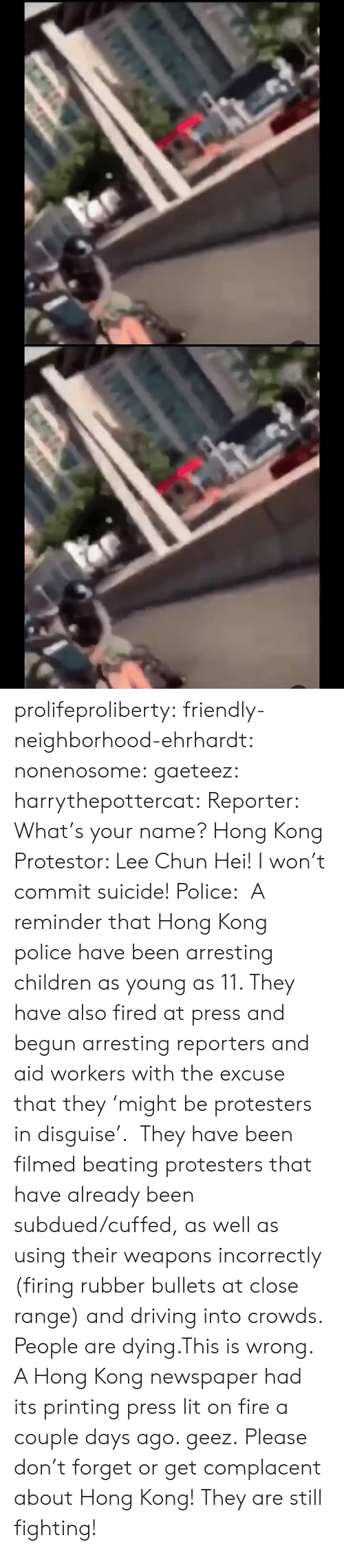 Children, Driving, and Fire: के.  ॥ल prolifeproliberty:  friendly-neighborhood-ehrhardt:  nonenosome:  gaeteez:   harrythepottercat:  Reporter: What's your name? Hong Kong Protestor: Lee Chun Hei! I won't commit suicide! Police:    A reminder that Hong Kong police have been arresting children as young as 11. They have also fired at press and begun arresting reporters and aid workers with the excuse that they 'might be protesters in disguise'.  They have been filmed beating protesters that have already been subdued/cuffed, as well as using their weapons incorrectly (firing rubber bullets at close range) and driving into crowds.  People are dying.This is wrong.    A Hong Kong newspaper had its printing press lit on fire a couple days ago.   geez.   Please don't forget or get complacent about Hong Kong! They are still fighting!