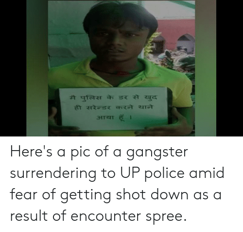 Police, Fear, and Down: मै पुलिस के डर से खुद  ही सरेैन्डर करने थाने  हूँ ।  आया Here's a pic of a gangster surrendering to UP police amid fear of getting shot down as a result of encounter spree.