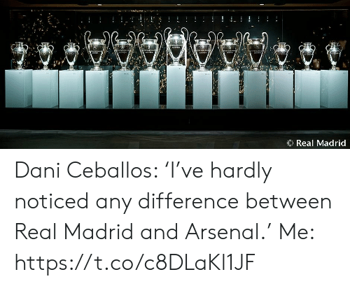 hardly: ! !  শেশ  AAAW44  O Real Madrid Dani Ceballos: 'I've hardly noticed any difference between Real Madrid and Arsenal.'  Me: https://t.co/c8DLaKl1JF