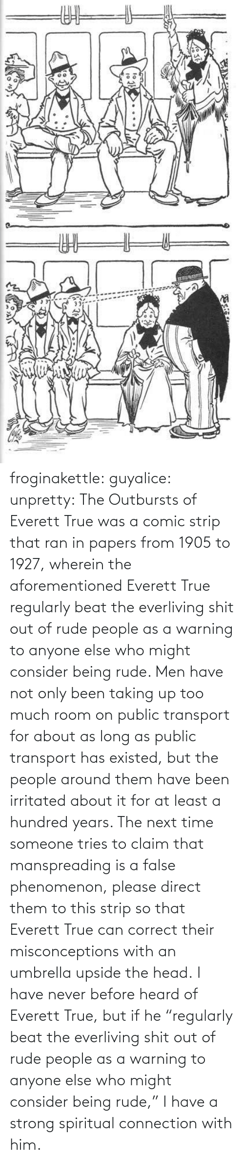 "Connection: ఇ  క froginakettle:  guyalice:  unpretty:  The Outbursts of Everett True was a comic strip that ran in papers from 1905 to 1927, wherein the aforementioned Everett True regularly beat the everliving shit out of rude people as a warning to anyone else who might consider being rude. Men have not only been taking up too much room on public transport for about as long as public transport has existed, but the people around them have been irritated about it for at least a hundred years. The next time someone tries to claim that manspreading is a false phenomenon, please direct them to this strip so that Everett True can correct their misconceptions with an umbrella upside the head.  I have never before heard of Everett True, but if he ""regularly beat the everliving shit out of rude people as a warning to anyone else who might consider being rude,"" I have a strong spiritual connection with him."