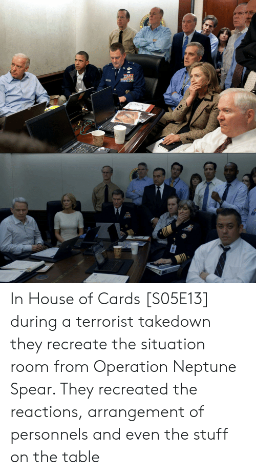 House, House of Cards, and Neptune: ఇN  NITE In House of Cards [S05E13] during a terrorist takedown they recreate the situation room from Operation Neptune Spear. They recreated the reactions, arrangement of personnels and even the stuff on the table